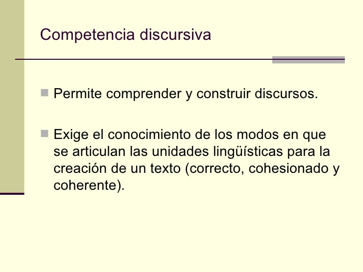 Competencia discursiva Permite comprender y construir discursos. Exige el conocimiento de los modos en que  se articulan...