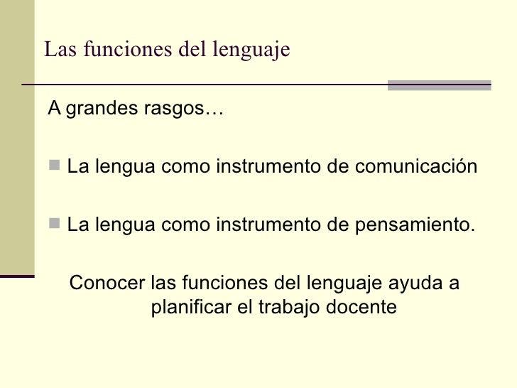 Las funciones del lenguajeA grandes rasgos… La lengua como instrumento de comunicación La lengua como instrumento de pen...