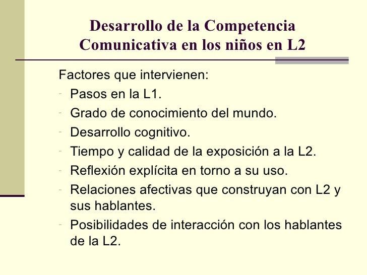 Desarrollo de la Competencia   Comunicativa en los niños en L2Factores que intervienen:- Pasos en la L1.- Grado de conocim...