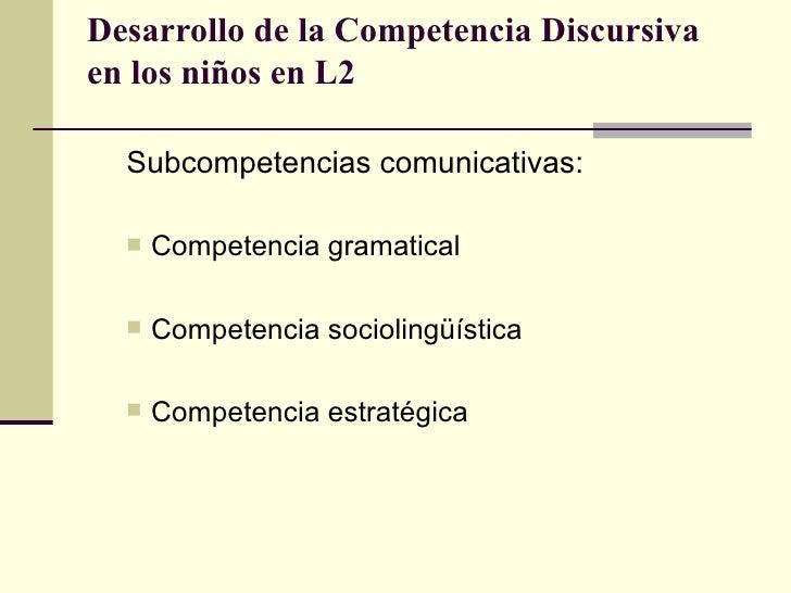 Desarrollo de la Competencia Discursivaen los niños en L2  Subcompetencias comunicativas:     Competencia gramatical    ...