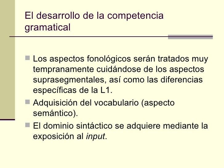 El desarrollo de la competenciagramatical Los aspectos fonológicos serán tratados muy  tempranamente cuidándose de los as...