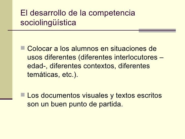 El desarrollo de la competenciasociolingüística Colocar a los alumnos en situaciones de  usos diferentes (diferentes inte...