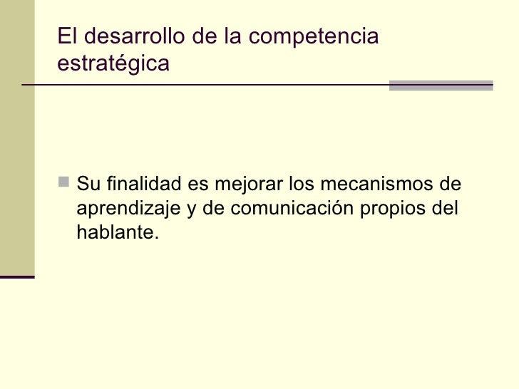 El desarrollo de la competenciaestratégica Su finalidad es mejorar los mecanismos de  aprendizaje y de comunicación propi...