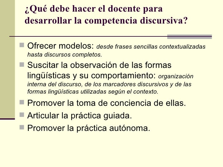 ¿Qué debe hacer el docente para desarrollar la competencia discursiva? Ofrecer modelos:        desde frases sencillas con...