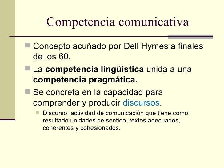 Competencia comunicativa Concepto acuñado por Dell Hymes a finales  de los 60. La competencia lingüística unida a una  c...