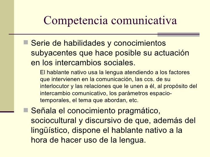 Competencia comunicativa Serie de habilidades y conocimientos  subyacentes que hace posible su actuación  en los intercam...