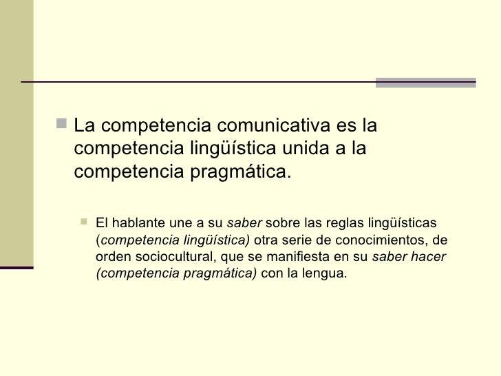  La competencia comunicativa es la  competencia lingüística unida a la  competencia pragmática.     El hablante une a su...
