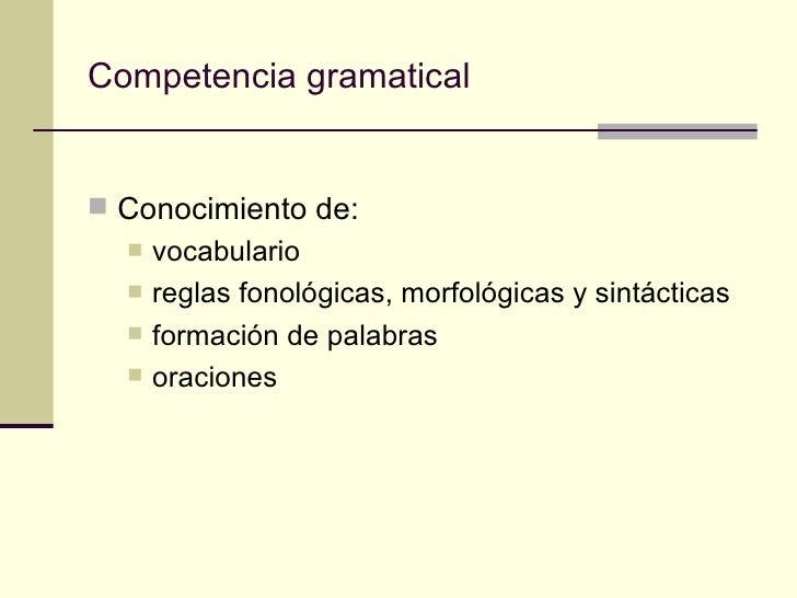 Competencia gramatical Conocimiento de:     vocabulario     reglas fonológicas, morfológicas y sintácticas     formaci...