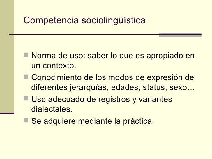 Competencia sociolingüística Norma de uso: saber lo que es apropiado en  un contexto. Conocimiento de los modos de expre...