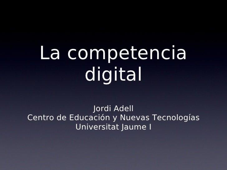 La competencia        digital                Jordi Adell Centro de Educación y Nuevas Tecnologías            Universitat J...