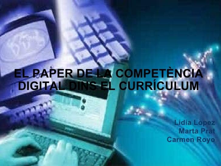 EL PAPER DE LA COMPETÈNCIA DIGITAL DINS EL CURRÍCULUM Lídia Lòpez Marta Prat Carmen Royo