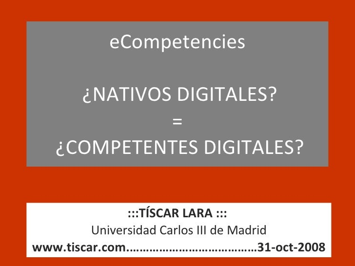 eCompetencies   ¿NATIVOS DIGITALES? =  ¿COMPETENTES DIGITALES? :::TÍSCAR LARA :::   Universidad Carlos III de Madrid www.t...