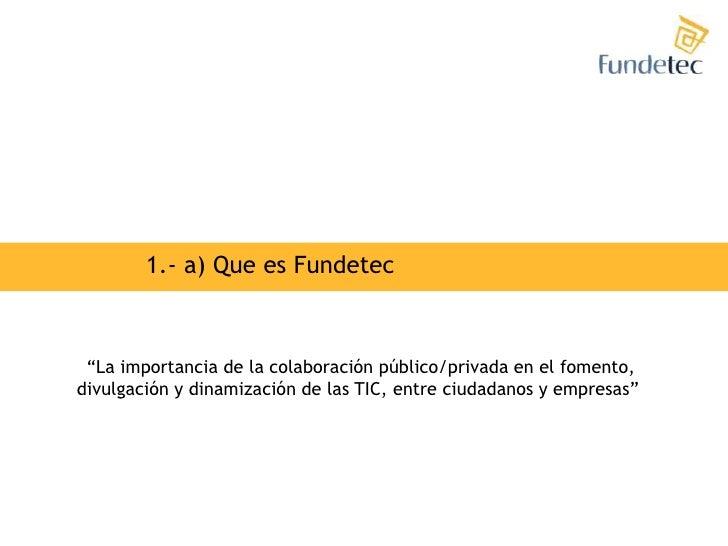"""1.- a) Que es Fundetec<br />""""La importancia de la colaboración público/privada en el fomento,<br />divulgación y dinamizac..."""
