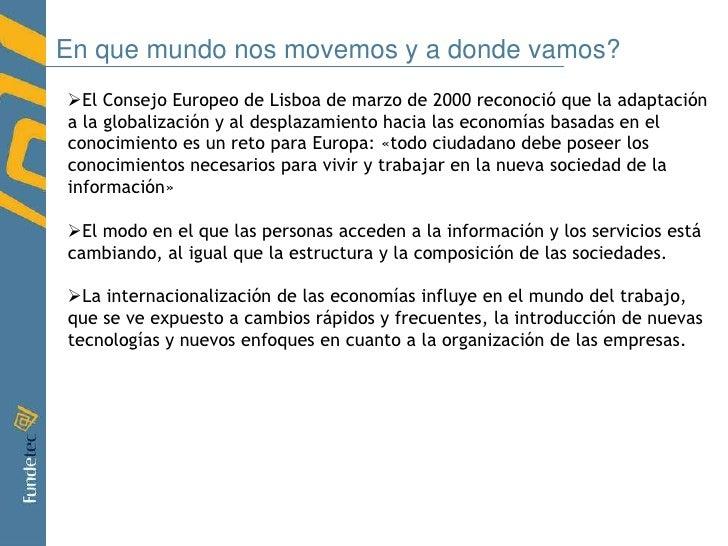 En que mundo nos movemos y a donde vamos?<br /><ul><li>El Consejo Europeo de Lisboa de marzo de 2000 reconoció que la adap...