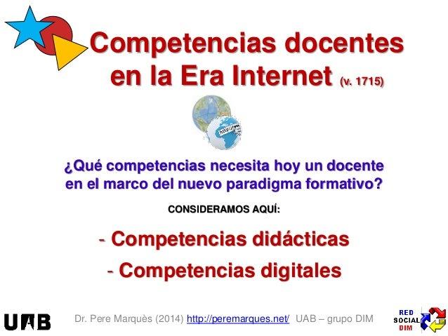 Dr. Pere Marquès (2014) http://peremarques.net/ UAB – grupo DIM Competencias docentes en la Era Internet (v. 1715) ¿Qué co...