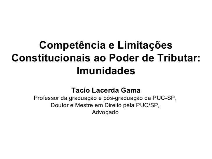 Competência e LimitaçõesConstitucionais ao Poder de Tributar:            Imunidades                Tacio Lacerda Gama    P...