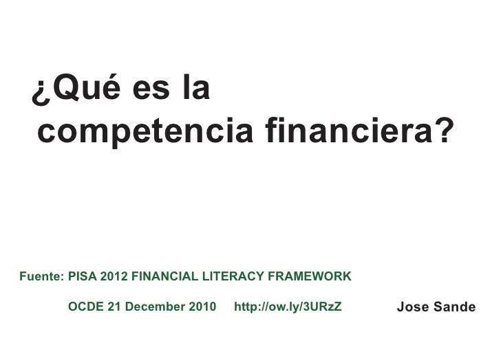 ¿Qué es la competencia financiera?Fuente: PISA 2012 FINANCIAL LITERACY FRAMEWORK      OCDE 21 December 2010   http://ow.ly...