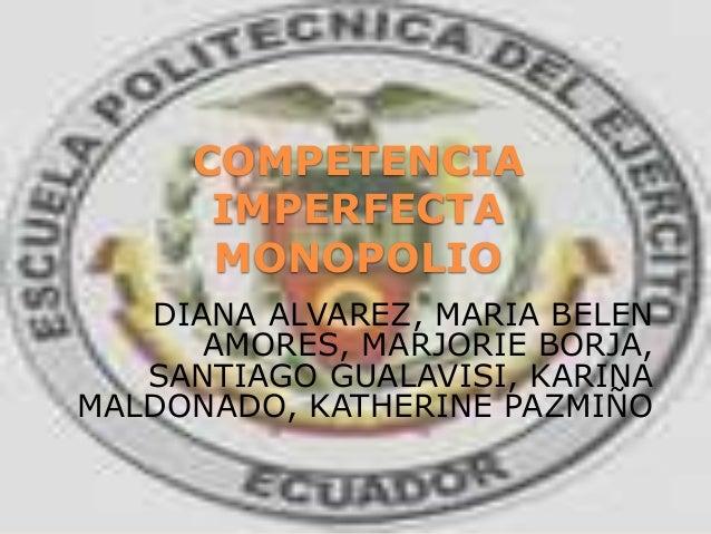 COMPETENCIA IMPERFECTA MONOPOLIO DIANA ALVAREZ, MARIA BELEN AMORES, MARJORIE BORJA, SANTIAGO GUALAVISI, KARINA MALDONADO, ...