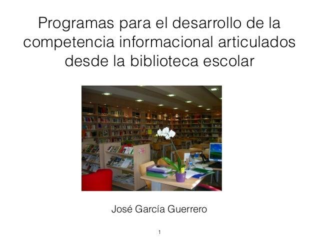 Programas para el desarrollo de la competencia informacional articulados desde la biblioteca escolar !1 José García Guerre...
