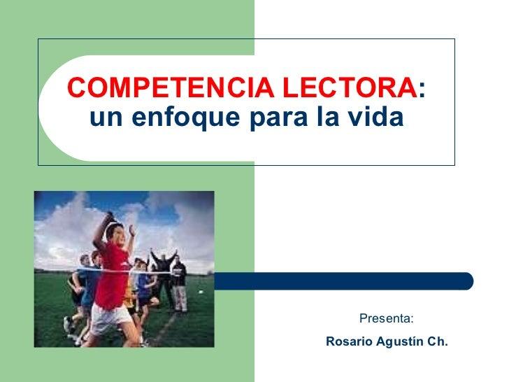 COMPETENCIA LECTORA : un enfoque para la vida Presenta: Rosario Agustín Ch.