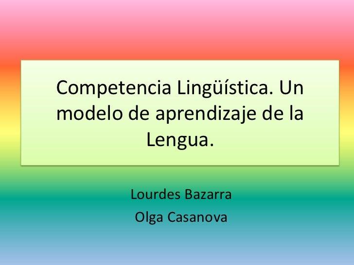 Competencia Lingüística. Unmodelo de aprendizaje de la         Lengua.        Lourdes Bazarra         Olga Casanova