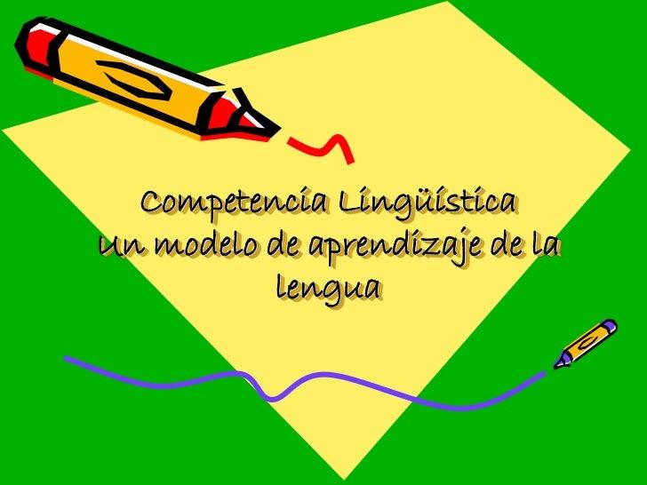 Competencia LingüísticaUn modelo de aprendizaje de la          lengua