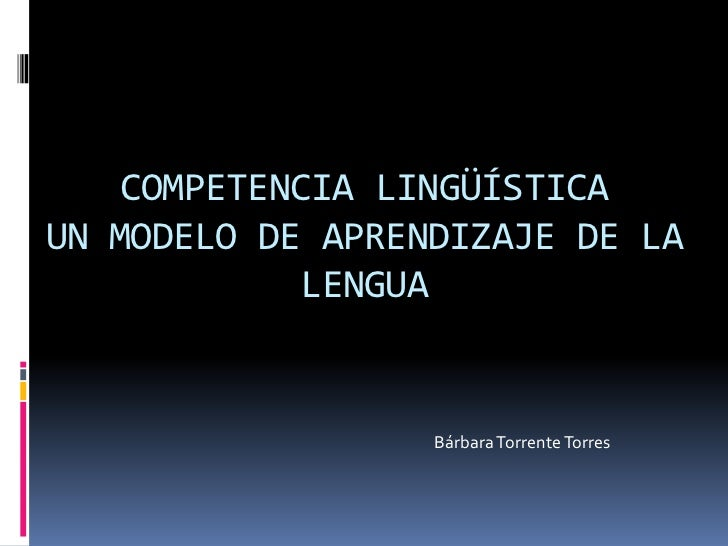 COMPETENCIA LINGÜÍSTICAUN MODELO DE APRENDIZAJE DE LA            LENGUA                  Bárbara Torrente Torres