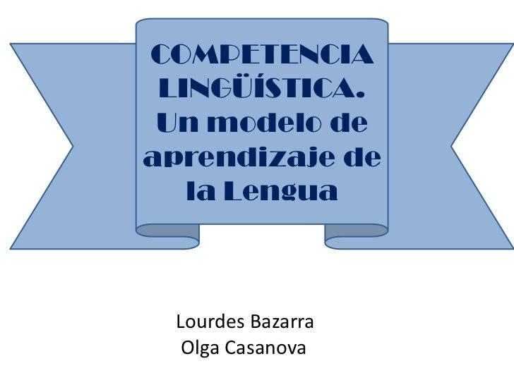 COMPETENCIA LINGÜÍSTICA. Un modelo deaprendizaje de   la Lengua Lourdes Bazarra  Olga Casanova
