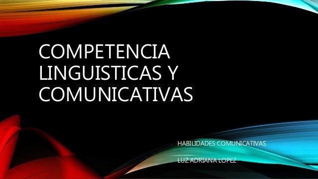COMPETENCIA LINGUISTICAS Y COMUNICATIVAS HABILIDADES COMUNICATIVAS LUZ ADRIANA LOPEZ