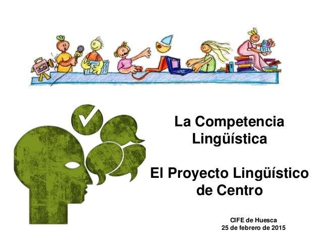 La Competencia Lingüística El Proyecto Lingüístico de Centro CIFE de Huesca 25 de febrero de 2015
