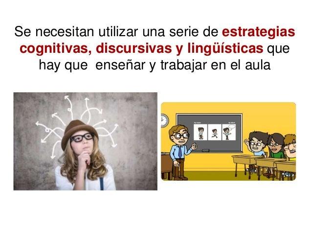 Se necesitan utilizar una serie de estrategias cognitivas, discursivas y lingüísticas que hay que enseñar y trabajar en el...