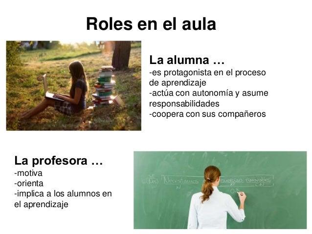 Roles en el aula La alumna … -es protagonista en el proceso de aprendizaje -actúa con autonomía y asume responsabilidades ...
