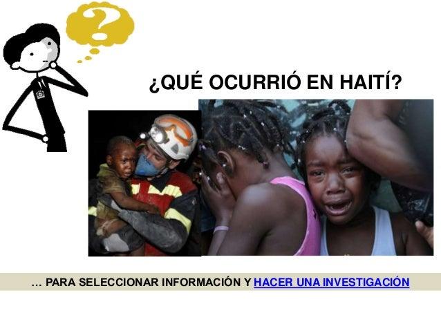 … PARA SELECCIONAR INFORMACIÓN Y HACER UNA INVESTIGACIÓN ¿QUÉ OCURRIÓ EN HAITÍ?