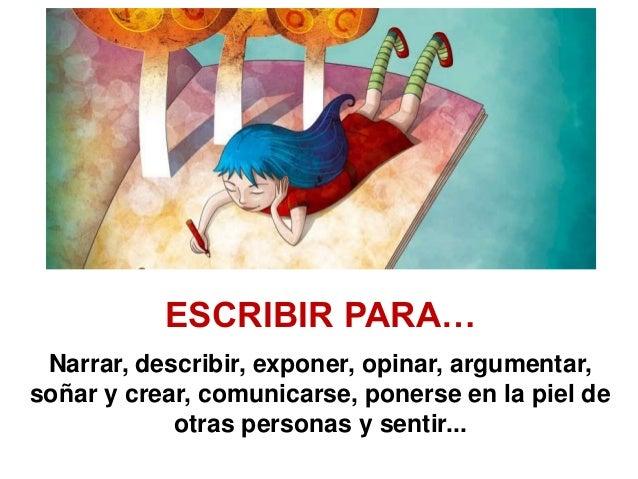 Narrar, describir, exponer, opinar, argumentar, soñar y crear, comunicarse, ponerse en la piel de otras personas y sentir....