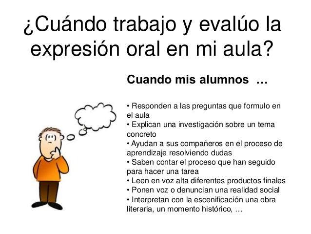 ¿Cuándo trabajo y evalúo la expresión oral en mi aula? Cuando mis alumnos … • Responden a las preguntas que formulo en el ...