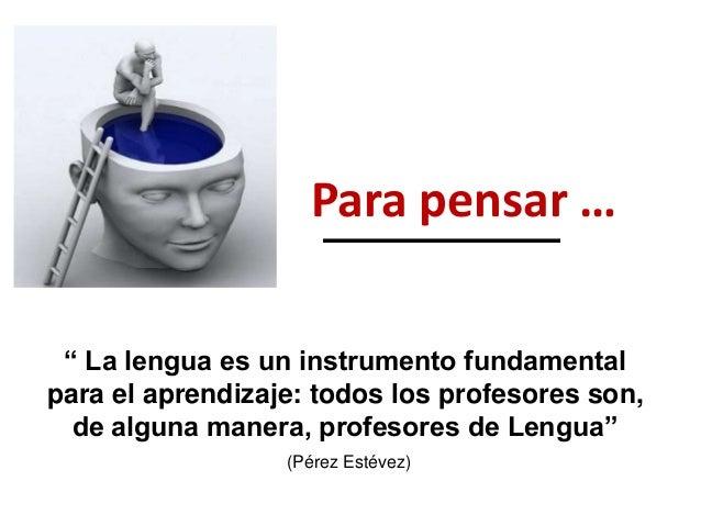 """"""" La lengua es un instrumento fundamental para el aprendizaje: todos los profesores son, de alguna manera, profesores de L..."""