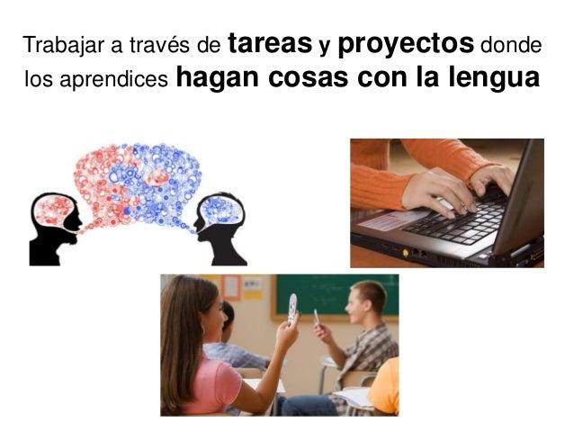 Trabajar a través de tareas y proyectos donde los aprendices hagan cosas con la lengua