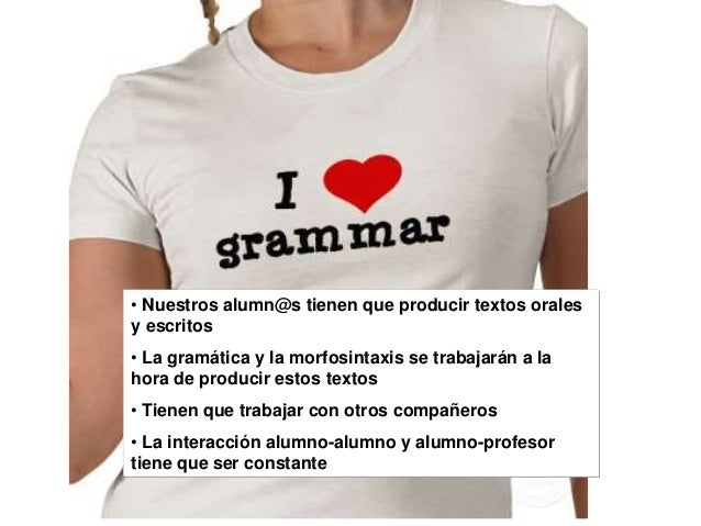 • Nuestros alumn@s tienen que producir textos orales y escritos • La gramática y la morfosintaxis se trabajarán a la hora ...