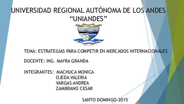 """UNIVERSIDAD REGIONAL AUTÓNOMA DE LOS ANDES """"UNIANDES"""" TEMA: ESTRATEGIAS PARA COMPETIR EN MERCADOS INTERNACIONALES DOCENTE:..."""
