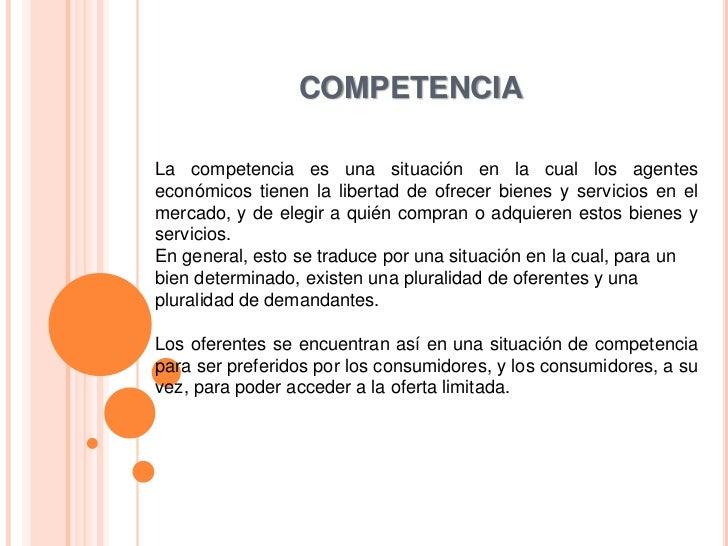 COMPETENCIALa competencia es una situación en la cual los agenteseconómicos tienen la libertad de ofrecer bienes y servici...
