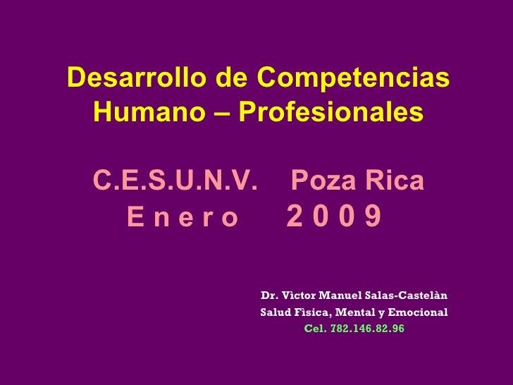 Desarrollo de Competencias Humano – Profesionales C.E.S.U.N.V.  Poza Rica E n e r o  2 0 0 9  Dr. Vìctor Manuel Salas-Cast...