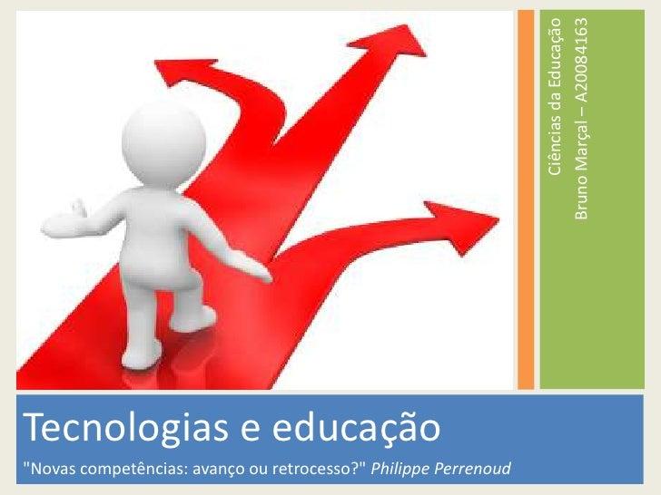 """Tecnologias e educação<br />""""Novas competências: avanço ou retrocesso?"""" Philippe Perrenoud<br />Ciências da Educação<br />..."""