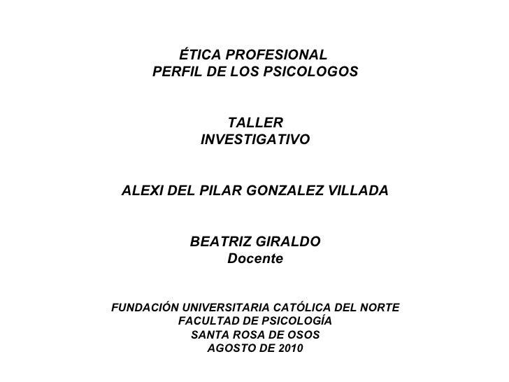 ÉTICA PROFESIONAL  PERFIL DE LOS PSICOLOGOS TALLER INVESTIGATIVO ALEXI DEL PILAR GONZALEZ VILLADA BEATRIZ GIRALDO Docente ...