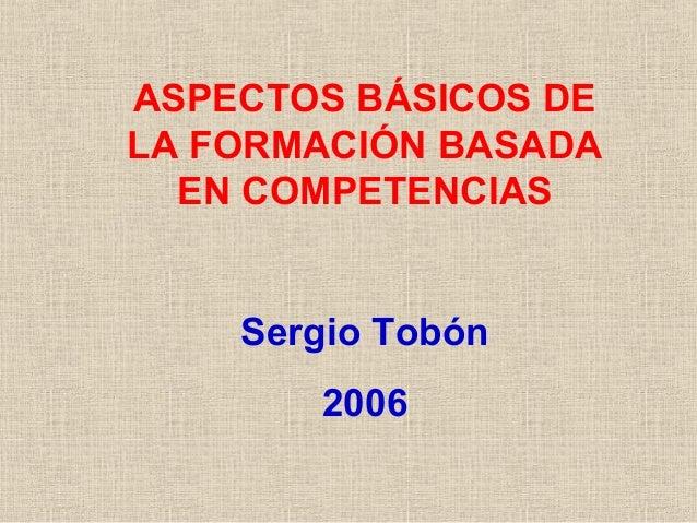 ASPECTOS BÁSICOS DE LA FORMACIÓN BASADA EN COMPETENCIAS Sergio Tobón 2006