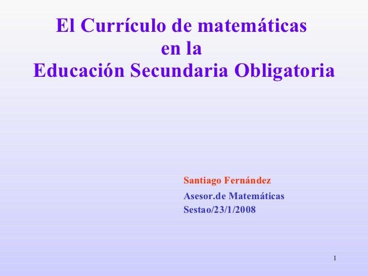 El Currículo de matemáticas  en la  Educación Secundaria Obligatoria <ul><li>Santiago Fernández </li></ul><ul><li>Asesor.d...
