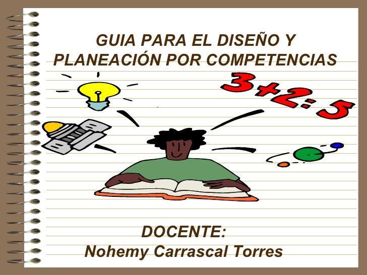GUIA PARA EL DISEÑO Y PLANEACIÓN POR COMPETENCIAS DOCENTE: Nohemy Carrascal Torres