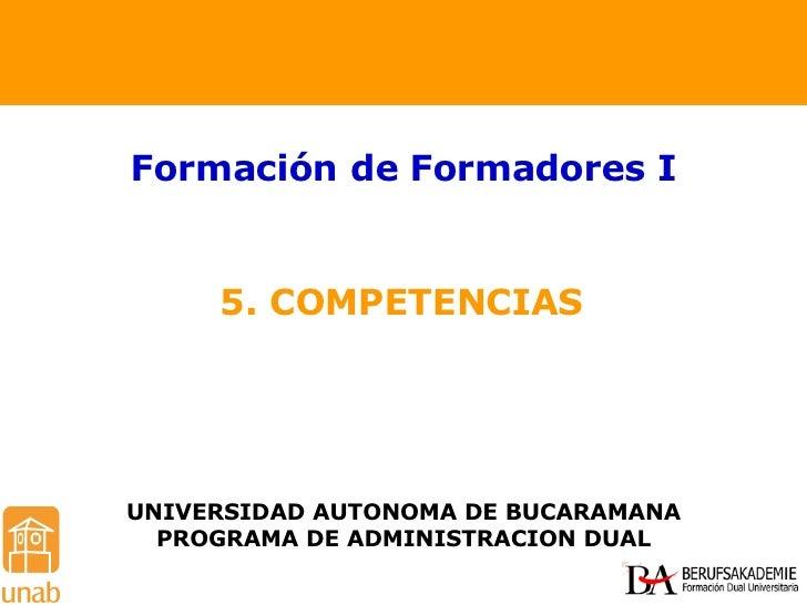 5. COMPETENCIAS Formación de Formadores I UNIVERSIDAD AUTONOMA DE BUCARAMANA PROGRAMA DE ADMINISTRACION DUAL