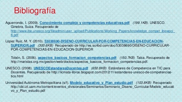 Bibliografía Aguerrondo, I. (2009). Conocimiento complejo y competencias educativas.pdf (199.1KB). UNESCO. Ginebra, Suiza....