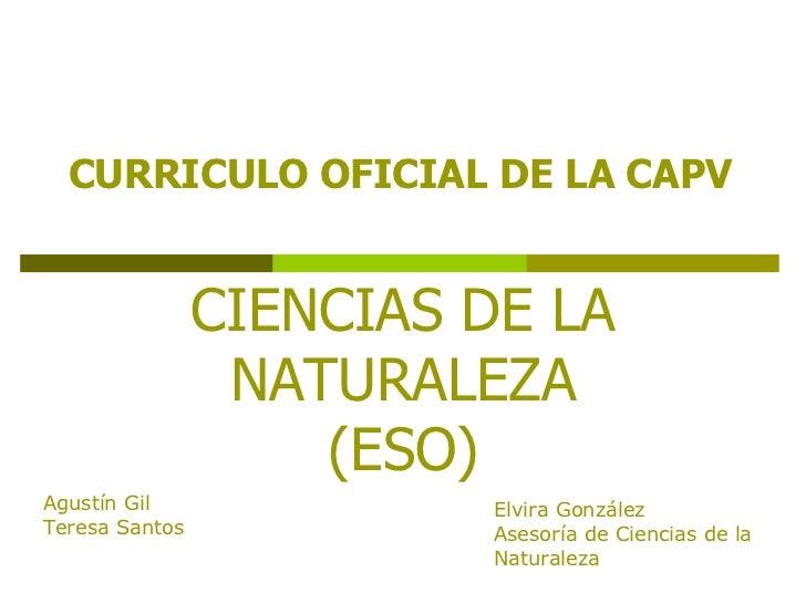 CIENCIAS DE LA NATURALEZA (ESO) CURRICULO OFICIAL DE LA CAPV Agustín Gil Teresa Santos Elvira González Asesoría de Ciencia...
