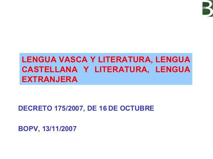 DECRETO 175/2007, DE 16 DE OCTUBRE BOPV, 13/11/2007 LENGUA VASCA Y LITERATURA, LENGUA CASTELLANA Y LITERATURA, LENGUA EXTR...